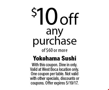 $10 off any purchase of $60 or more. With this coupon. Dine in only. Valid at West Boca location only. One coupon per table. Not valid with other specials, discounts or coupons. Offer expires 5/19/17.