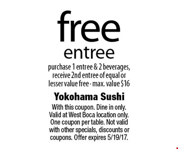 free entree purchase 1 entree & 2 beverages, receive 2nd entree of equal or lesser value free - max. value $16. With this coupon. Dine in only. Valid at West Boca location only. One coupon per table. Not valid with other specials, discounts or coupons. Offer expires 5/19/17.