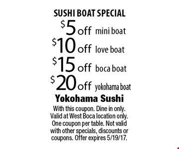 SUSHI BOAT SPECIAL $20 off yokohama boat OR $15 off boca boat OR $10 off love boat. OR $5 off mini boat. With this coupon. Dine in only. Valid at West Boca location only. One coupon per table. Not valid with other specials, discounts or coupons. Offer expires 5/19/17.