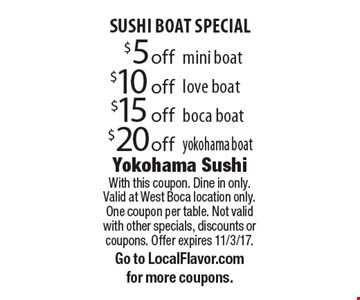 SUSHI BOAT SPECIAL $20 off yokohama boat. $15 off boca boat. $10 off love boat. $5 off mini boat. . With this coupon. Dine in only.Valid at West Boca location only. One coupon per table. Not valid with other specials, discounts or coupons. Offer expires 11/3/17. Go to LocalFlavor.com for more coupons.