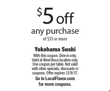$5 off any purchase of $35 or more. With this coupon. Dine in only. Valid at West Boca location only. One coupon per table. Not valid with other specials, discounts or coupons. Offer expires 12/8/17. Go to LocalFlavor.com for more coupons.