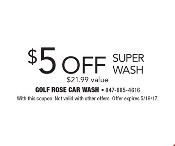 $5 Off Super Wash. $21.99 value. With this coupon. Not valid with other offers. Offer expires 5/19/17.