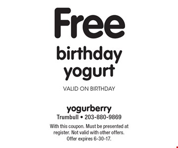 Free birthday yogurt valid on birthday. With this coupon. Must be presented at register. Not valid with other offers. Offer expires 6-30-17.