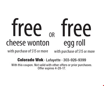 Free cheese wonton with the purchase of $15 or more OR Free egg roll with the purchase of $15 or more.  With this coupon. Not valid with other offers or prior purchases. Offer expires 4-28-17.