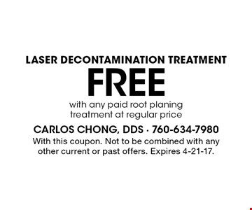 Free laser decontamination treatment with any paid root planing treatment at regular price. With this coupon. Not to be combined with any other current or past offers. Expires 4-21-17.