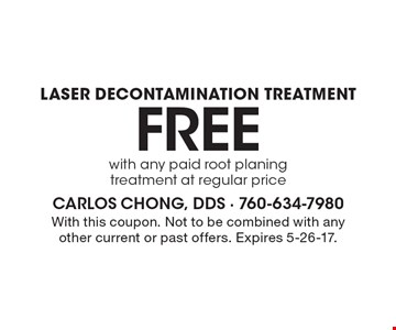 Free laser decontamination treatment with any paid root planing treatment at regular price. With this coupon. Not to be combined with any other current or past offers. Expires 5-26-17.