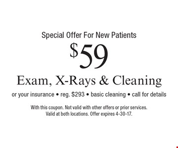 Special Offer For New Patients - $59 Exam, X-Rays & Cleaning or your insurance. Reg. $293. Basic cleaning. Call for details. With this coupon. Not valid with other offers or prior services. Valid at both locations. Offer expires 4-30-17.