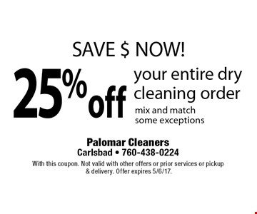 SAVE $ NOW! 25%off your entire dry cleaning order mix and match some exceptions. With this coupon. Not valid with other offers or prior services or pickup & delivery. Offer expires 5/6/17.