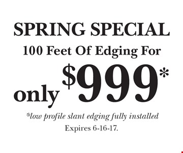 SPRING SPECIAL. 100 Feet Of Edging For only $999* *low profile slant edging fully installed. Expires 6-16-17.
