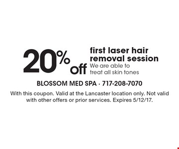 20%off first laser hair removal session. We are able to treat all skin tones. With this coupon. Valid at the Lancaster location only. Not valid with other offers or prior services. Expires 5/12/17.