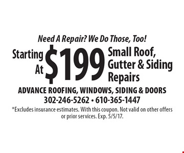 Need A Repair? We Do Those, Too! Starting At $199Small Roof, Gutter & Siding Repairs. *Excludes insurance estimates. With this coupon. Not valid on other offers or prior services. Exp. 5/5/17.