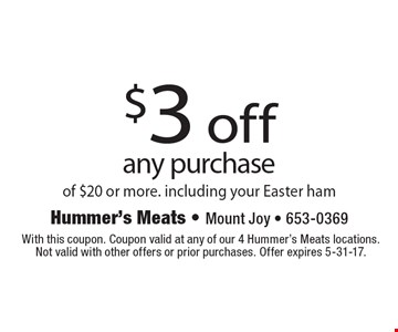 $3 off any purchase of $20 or more. Including your Easter ham. With this coupon. Coupon valid at any of our 4 Hummer's Meats locations. Not valid with other offers or prior purchases. Offer expires 5-31-17.