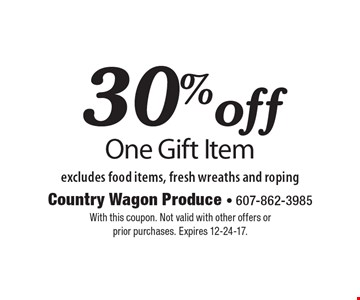 30% off One Gift Item excludes food items, fresh wreaths and roping. With this coupon. Not valid with other offers or prior purchases. Expires 12-24-17.