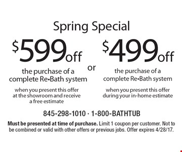 Spring Special: $499 off the purchase of a complete Re-Bath system when you present this offer during your in-home estimate. $599 off the purchase of a complete Re-Bath system when you present this offer at the showroom and receive a free estimate. Must be presented at time of purchase. Limit 1 coupon per customer. Not to be combined or valid with other offers or previous jobs. Offer expires 4/28/17.