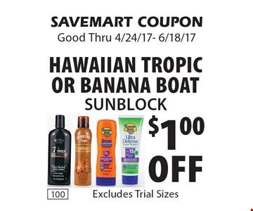 $1.00 Off Hawaiian Tropic or Banana Boat Sunblock.  Excludes Trial Sizes. SAVEMART COUPON. Good Thru 4/24/17- 6/18/17