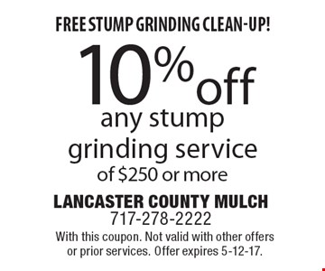 10% off any stump grinding service of $250 or more. With this coupon. Not valid with other offers or prior services. Offer expires 5-12-17.