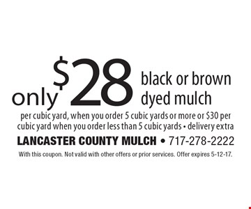 $28 black or brown dyed mulch per cubic yard, when you order 5 cubic yards or more or $30 per cubic yard when you order less than 5 cubic yards - delivery extra. With this coupon. Not valid with other offers or prior services. Offer expires 5-12-17.