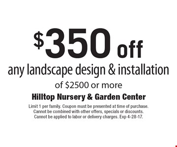 $350 off any landscape design & installation of $2500 or more. Limit 1 per family. Coupon must be presented at time of purchase. Cannot be combined with other offers, specials or discounts. Cannot be applied to labor or delivery charges. Exp 4-28-17.