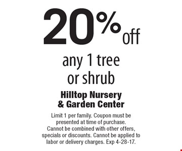20% off any 1 tree or shrub. Limit 1 per family. Coupon must be presented at time of purchase. Cannot be combined with other offers, specials or discounts. Cannot be applied to labor or delivery charges. Exp 4-28-17.