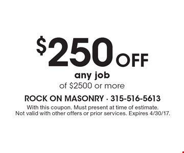 $250 Off any job of $2500 or more. With this coupon. Must present at time of estimate. Not valid with other offers or prior services. Expires 4/30/17.