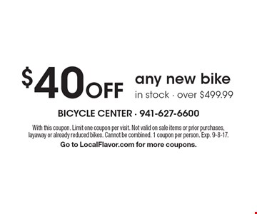 $40 off any new bike in stock, over $499.99. With this coupon. Limit one coupon per visit. Not valid on sale items or prior purchases, layaway or already reduced bikes. Cannot be combined. 1 coupon per person. Exp. 9-8-17.Go to LocalFlavor.com for more coupons.