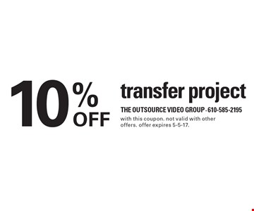 10% OFF transfer project. with this coupon. not valid with other offers. offer expires 5-5-17.