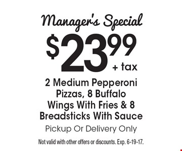 Manager's Special: $23.99 + tax for 2 Medium Pepperoni Pizzas, 8 Buffalo Wings With Fries & 8 Breadsticks With Sauce. Pickup Or Delivery Only. Not valid with other offers or discounts. Exp. 6-19-17.