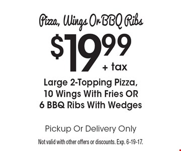 Pizza, Wings Or BBQ Ribs: $19.99 + tax for Large 2-Topping Pizza, 10 Wings With Fries OR 6 BBQ Ribs With Wedges. Pickup Or Delivery Only. Not valid with other offers or discounts. Exp. 6-19-17.