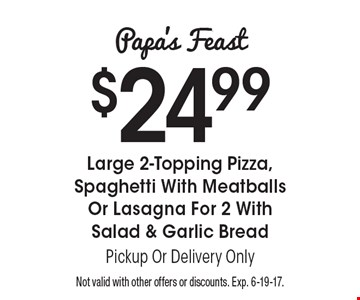 Papa's Feast $24.99 Large 2-Topping Pizza, Spaghetti With Meatballs Or Lasagna For 2 With Salad & Garlic Bread. Pickup Or Delivery Only. Not valid with other offers or discounts. Exp. 6-19-17.