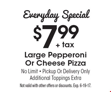 Everyday Special: $7.99 + tax for Large Pepperoni Or Cheese Pizza. No Limit. Pickup Or Delivery Only. Additional Toppings Extra. Not valid with other offers or discounts. Exp. 6-19-17.