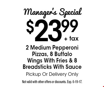 Manager's Special $23.99+ tax. 2 Medium Pepperoni Pizzas, 8 Buffalo Wings With Fries & 8 Breadsticks. With Sauce Pickup Or Delivery Only. Not valid with other offers or discounts. Exp. 6-19-17.