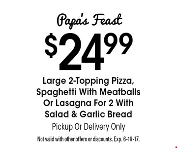 Papa's Feast $24.99. Large 2-Topping Pizza, Spaghetti With Meatballs Or Lasagna For 2 With Salad & Garlic Bread. Pickup Or Delivery Only. Not valid with other offers or discounts. Exp. 6-19-17.