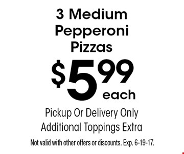 3 Medium Pepperoni Pizzas $5.99 each. Pickup Or Delivery Only. Additional Toppings Extra. Not valid with other offers or discounts. Exp. 6-19-17.