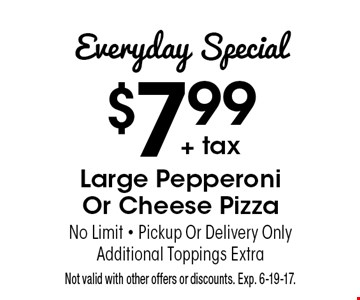Everyday Special $7.99+ tax. Large Pepperoni Or Cheese Pizza. No Limit - Pickup Or Delivery Only. Additional Toppings Extra. Not valid with other offers or discounts. Exp. 6-19-17.