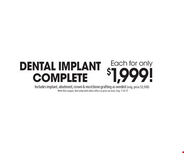 Dental Implant Complete Each for only $1,999!. Includes implant, abutment, crown & most bone grafting as needed (orig. price $3,500). With this coupon. Not valid with other offers or prior services. Exp. 7-14-17.