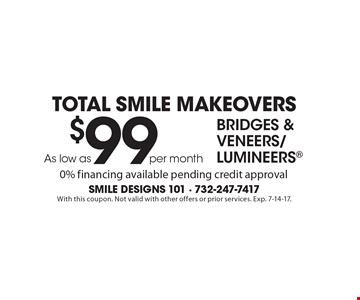 Total Smile Makeovers. Bridges & Veneers/Lumineers As low as $99 per month. 0% financing available pending credit approval. With this coupon. Not valid with other offers or prior services. Exp. 7-14-17.
