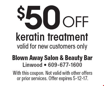 $50 off keratin treatment, valid for new customers only. With this coupon. Not valid with other offers or prior services. Offer expires 5-12-17.