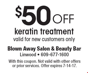 $50 off keratin treatment valid for new customers only. With this coupon. Not valid with other offers or prior services. Offer expires 7-14-17.