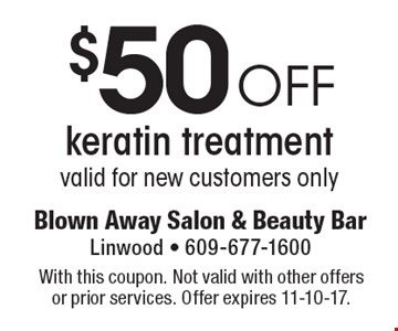$50 off keratin treatment. valid for new customers only. With this coupon. Not valid with other offers or prior services. Offer expires 11-10-17.
