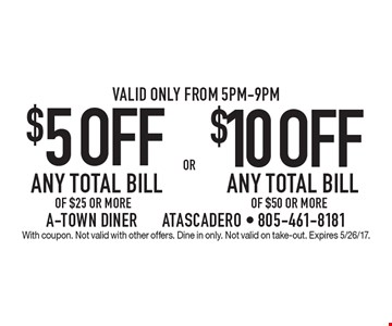 $5 OFF ANY TOTAL BILL OF $25 OR MORE OR $10 OFF ANY TOTAL BILL OF $50 OR MORE. Valid only from 5pm-9pm. With coupon. Not valid with other offers. Dine in only. Not valid on take-out. Expires 5/26/17.