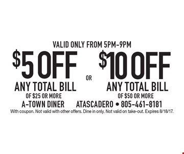 $5 OFF ANY TOTAL BILL OF $25 OR MORE OR $10 OFF ANY TOTAL BILL OF $50 OR MORE. Valid only from 5pm-9pm. With coupon. Not valid with other offers. Dine in only. Not valid on take-out. Expires 8/18/17.