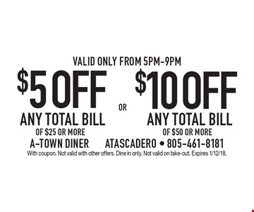 $5 OFF ANY TOTAL BILL OF $25 OR MORE. $10 OFF ANY TOTAL BILL OF $50 OR MORE. Valid only from 5pm-9pm. With coupon. Not valid with other offers. Dine in only. Not valid on take-out. Expires 1/12/18.