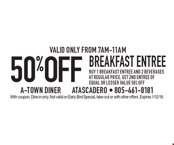 50%OFF breakfast entree buy 1 breakfast entree and 2 beverages at regular price, get 2nd entree of equal or lesser value 50% off.Valid only from 7am-11am. With coupon. Dine in only. Not valid on Early Bird Special, take-out or with other offers. Expires 1/12/18.