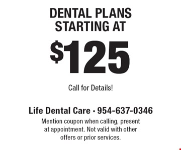 Dental Plans Starting At $125. Call for Details!. Mention coupon when calling, present at appointment. Not valid with other offers or prior services.