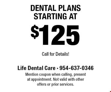 Dental Plans starting at $125. Call for Details! Mention coupon when calling, present at appointment. Not valid with other offers or prior services.