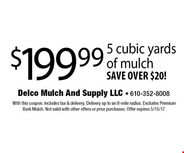 $199.99 5 cubic yards of mulch save over $20!. With this coupon. Includes tax & delivery. Delivery up to an 8-mile radius. Excludes Premium Bark Mulch. Not valid with other offers or prior purchases. Offer expires 5/15/17.