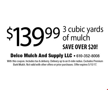 $139.99 3 cubic yards of mulch save over $20!. With this coupon. Includes tax & delivery. Delivery up to an 8-mile radius. Excludes Premium Bark Mulch. Not valid with other offers or prior purchases. Offer expires 5/15/17.