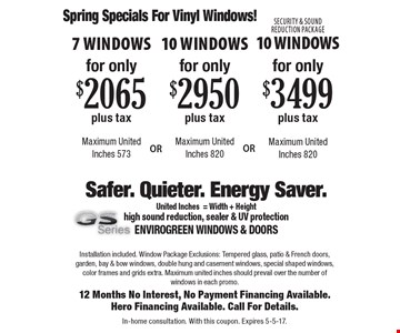 Spring Specials For Vinyl Windows! 7 Windows for only $2065 plus tax  Maximum United Inches 573. 10 Windows for only $2950 plus tax  Maximum United Inches 820. Security & Sound Reduction Package 10 Windows Maximum for only $3499 plus tax Maximum United Inches 820. United Inches 820. Installation included. Window Package Exclusions: Tempered glass, patio & French doors, garden, bay & bow windows, double hung and casement windows, special shaped windows, color frames and grids extra. Maximum united inches should prevail over the number of windows in each promo.12 Months No Interest, No Payment Financing Available. Hero Financing Available. Call For Details. In-home consultation. With this coupon. Expires 5-5-17.