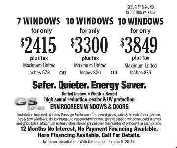 Spring Specials For Vinyl Windows! 7 windows for only $2415 plus tax. Maximum United Inches 573 OR 10 windows for only $3300 plus tax. Maximum United Inches 820 OR 10 windows for only $3849 plus tax. Maximum United Inches 820. Installation included. Window Package Exclusions: Tempered glass, patio & French doors, garden, bay & bow windows, double hung and casement windows, special shaped windows, color frames and grids extra. Maximum united inches should prevail over the number of windows in each promo.12 Months No Interest, No Payment Financing Available. Hero Financing Available. Call For Details.In-home consultation. With this coupon. Expires 5-26-17.