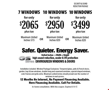 For only $3499 plus tax 10 Windows. Maximum United Inches 820. For only $2950 plus tax 10 Windows Maximum. United Inches 820. For only $2065 plus tax 7 Windows. Maximum United Inches 573. Installation included. Window Package Exclusions: Tempered glass, patio & French doors, garden, bay & bow windows, double hung and casement windows, special shaped windows, color frames and grids extra. Maximum united inches should prevail over the number of windows in each promo.12 Months No Interest, No Payment Financing Available. Hero Financing Available. Call For Details. In-home consultation. With this coupon. Expires 6-9-17.